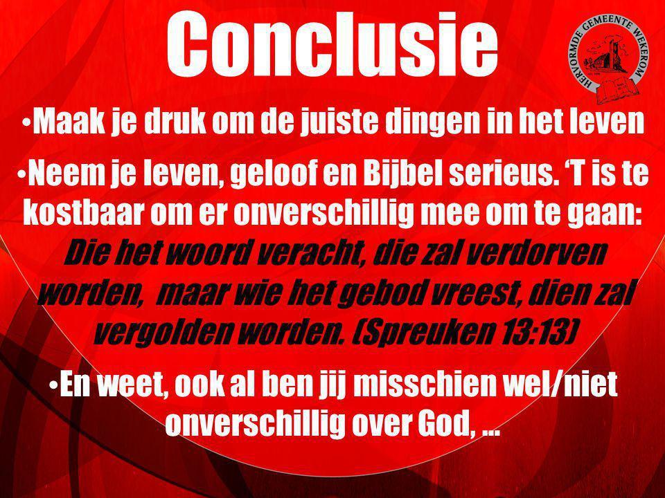 Conclusie Maak je druk om de juiste dingen in het leven Neem je leven, geloof en Bijbel serieus. 'T is te kostbaar om er onverschillig mee om te gaan: