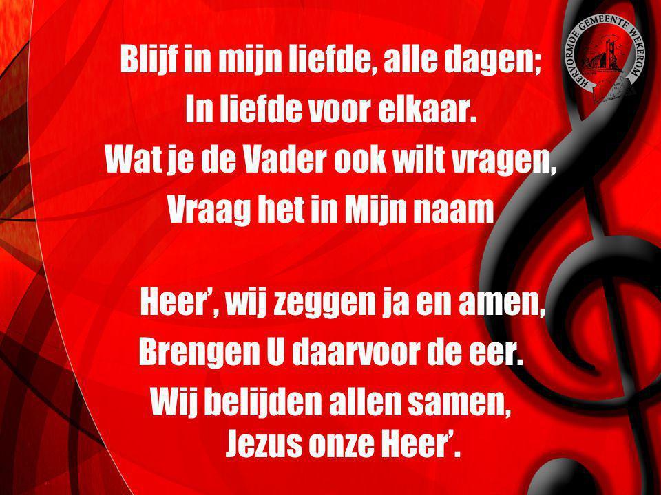 Blijf in mijn liefde, alle dagen; In liefde voor elkaar. Wat je de Vader ook wilt vragen, Vraag het in Mijn naam Heer', wij zeggen ja en amen, Brengen
