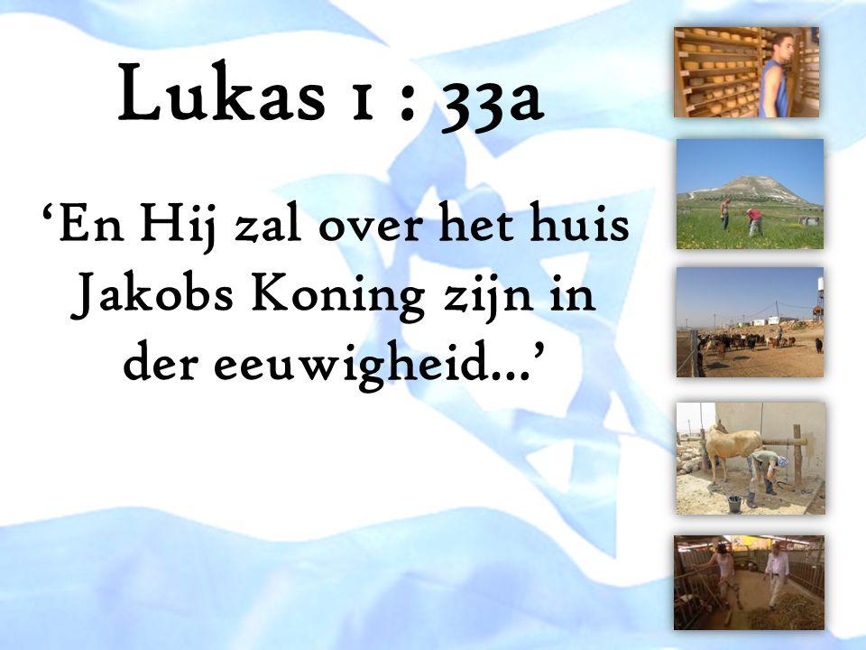 'En Hij zal over het huis Jakobs Koning zijn in der eeuwigheid…' Lukas 1 : 33a