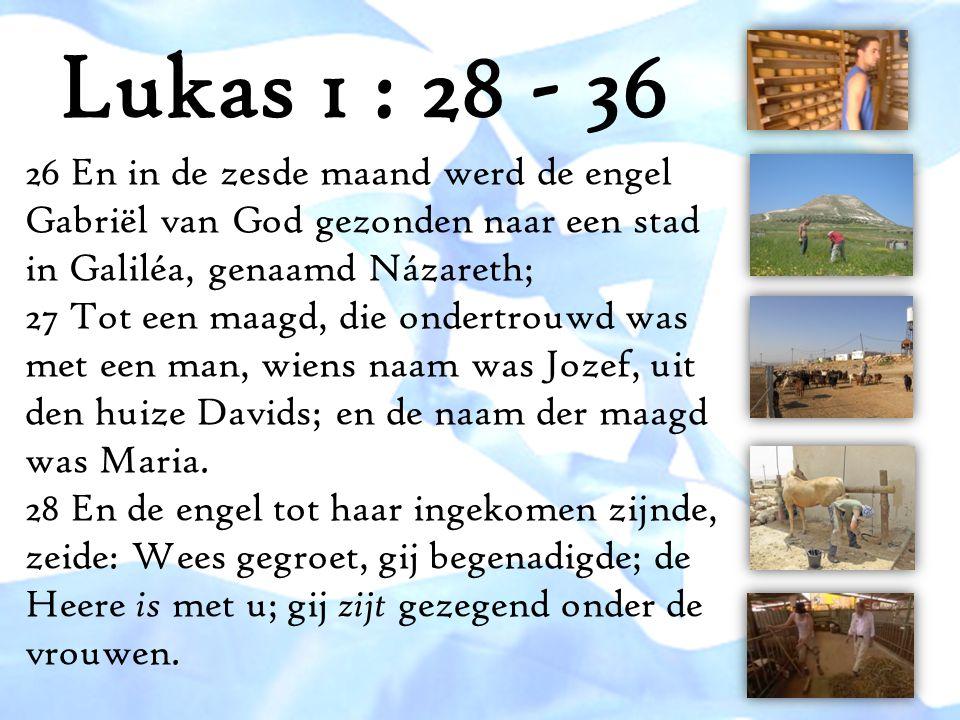 Lukas 1 : 28 - 36 26 En in de zesde maand werd de engel Gabriël van God gezonden naar een stad in Galiléa, genaamd Názareth; 27 Tot een maagd, die ond