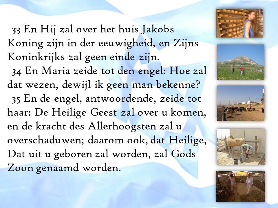 33 En Hij zal over het huis Jakobs Koning zijn in der eeuwigheid, en Zijns Koninkrijks zal geen einde zijn. 34 En Maria zeide tot den engel: Hoe zal d