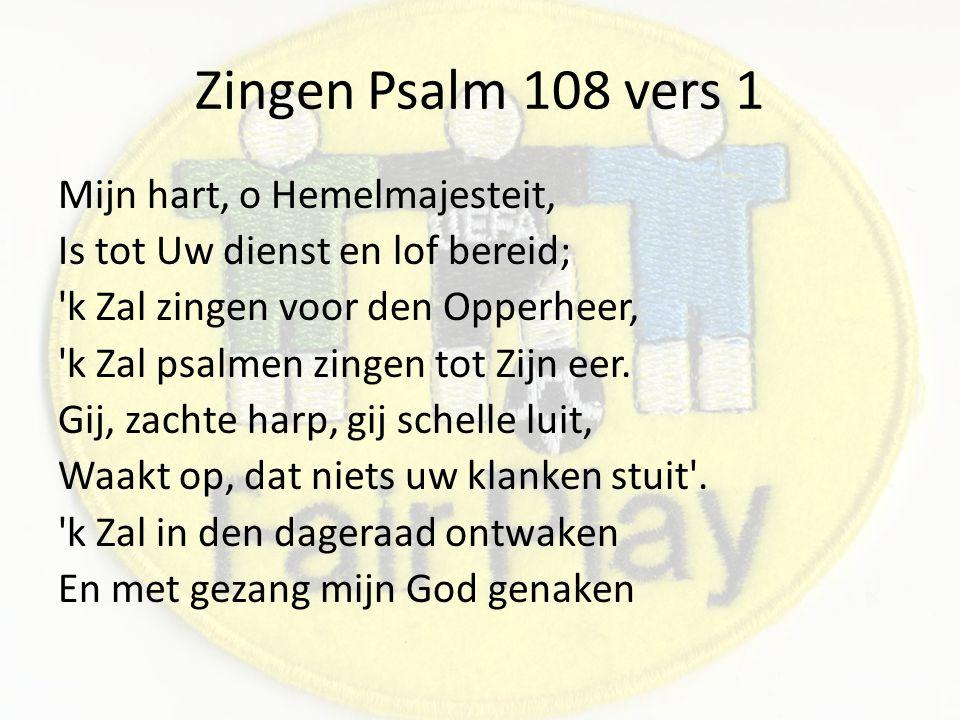 Zingen Psalm 108 vers 1 Mijn hart, o Hemelmajesteit, Is tot Uw dienst en lof bereid; k Zal zingen voor den Opperheer, k Zal psalmen zingen tot Zijn eer.