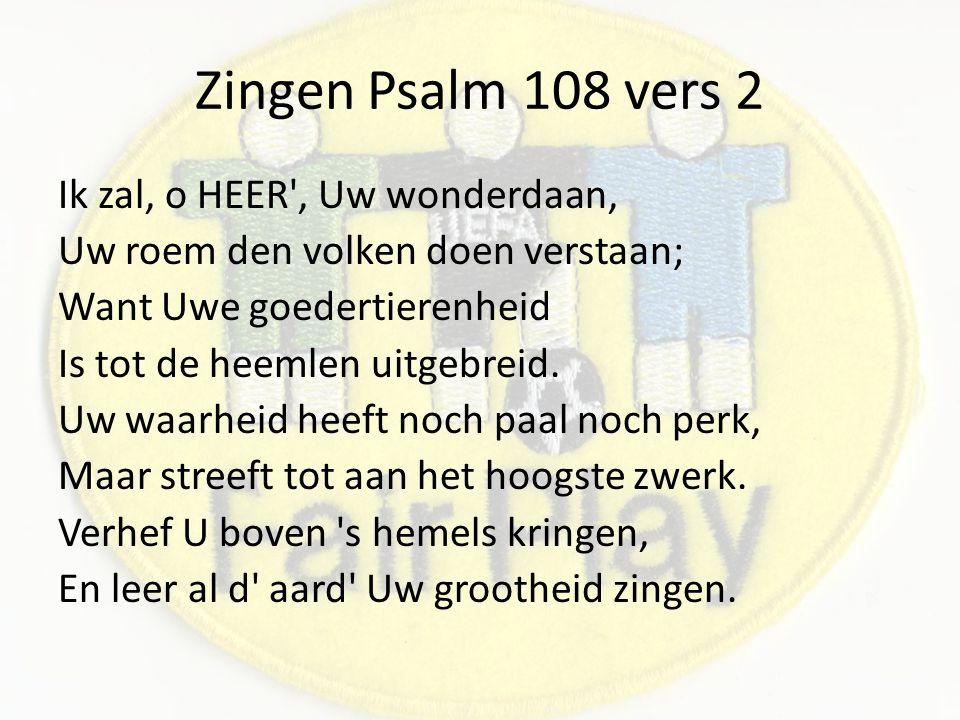 Zingen Psalm 108 vers 2 Ik zal, o HEER , Uw wonderdaan, Uw roem den volken doen verstaan; Want Uwe goedertierenheid Is tot de heemlen uitgebreid.
