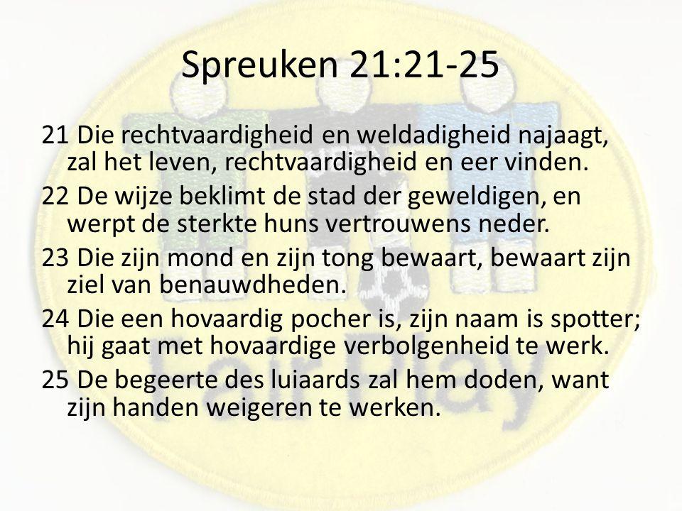 Spreuken 21:21-25 21 Die rechtvaardigheid en weldadigheid najaagt, zal het leven, rechtvaardigheid en eer vinden.