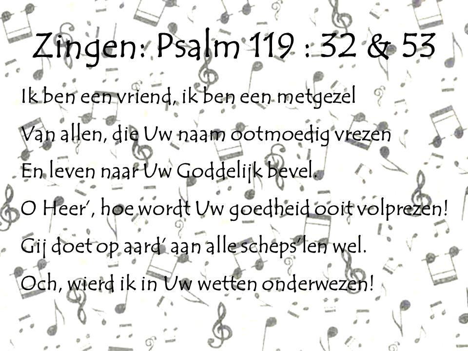 Zingen: Psalm 119 : 32 & 53 Ik ben een vriend, ik ben een metgezel Van allen, die Uw naam ootmoedig vrezen En leven naar Uw Goddelijk bevel. O Heer',