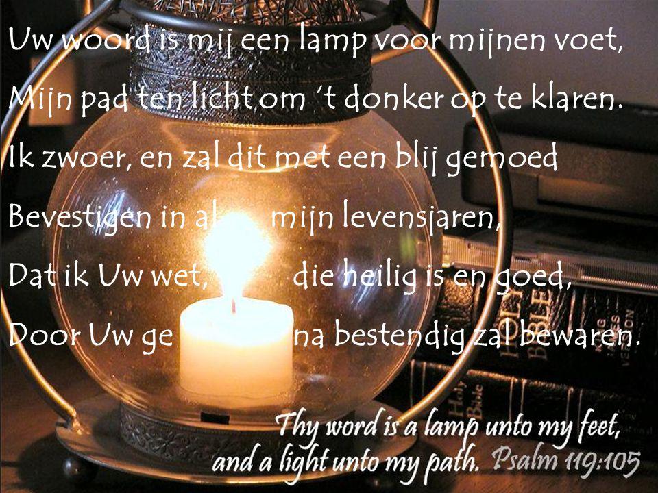 Uw woord is mij een lamp voor mijnen voet, Mijn pad ten licht om 't donker op te klaren. Ik zwoer, en zal dit met een blij gemoed Bevestigen in al mij