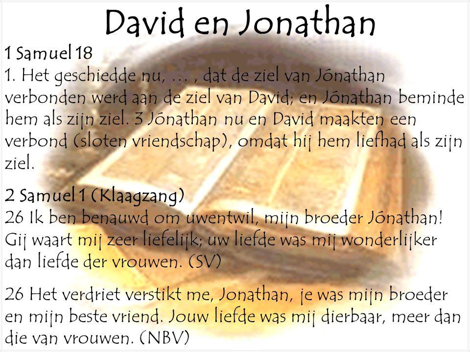 1 Samuel 18 1. Het geschiedde nu, …, dat de ziel van Jónathan verbonden werd aan de ziel van David; en Jónathan beminde hem als zijn ziel. 3 Jónathan