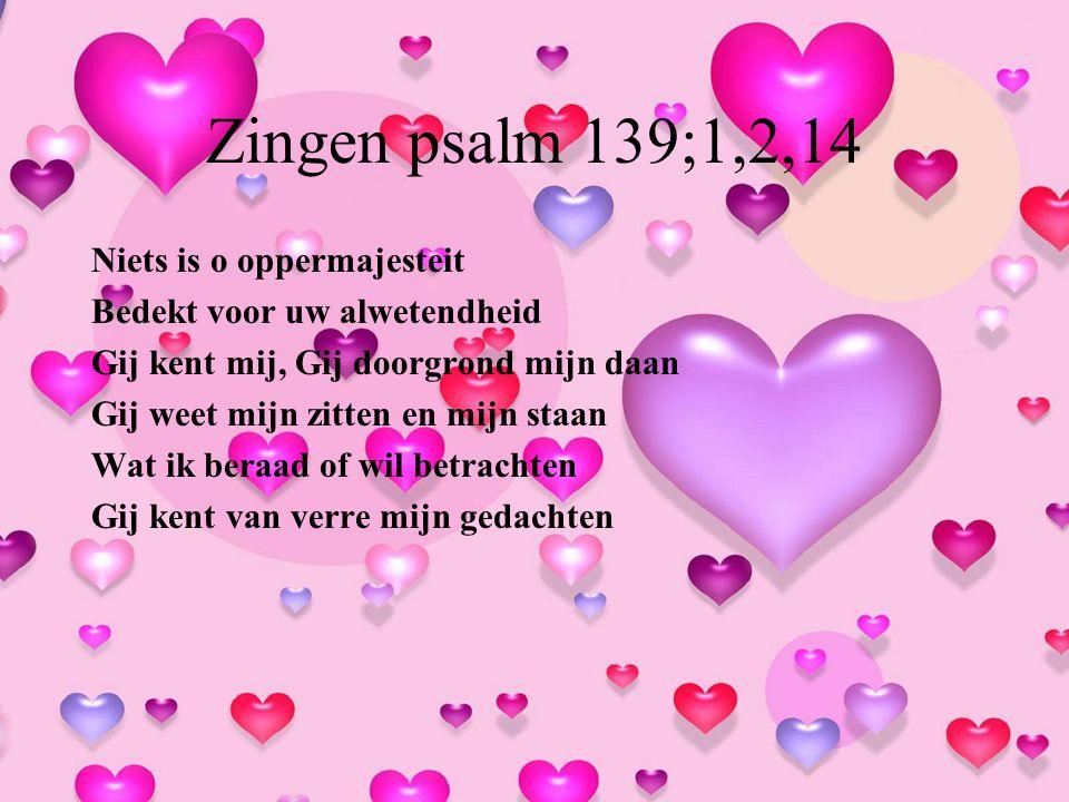 Zingen psalm 139;1,2,14 Niets is o oppermajesteit Bedekt voor uw alwetendheid Gij kent mij, Gij doorgrond mijn daan Gij weet mijn zitten en mijn staan