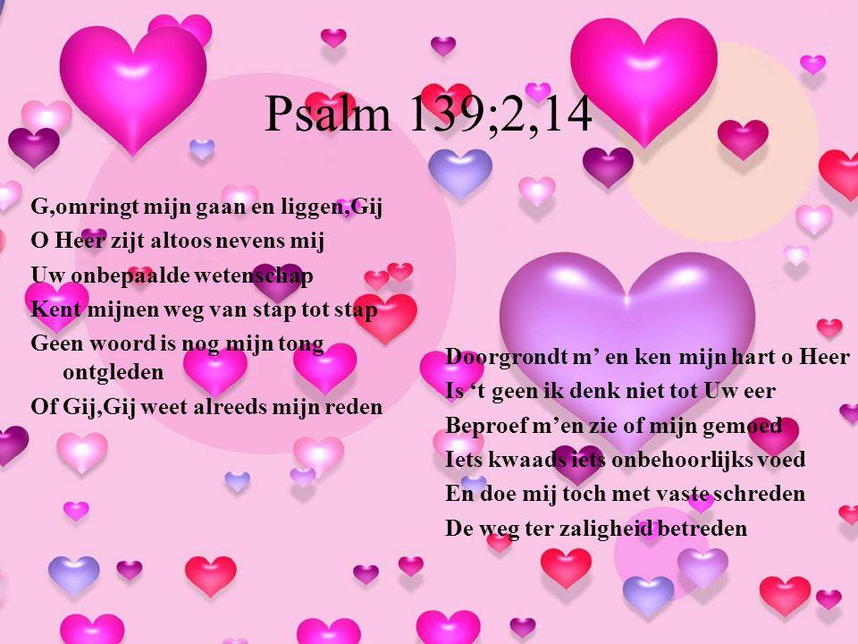 Psalm 139;2,14 G,omringt mijn gaan en liggen,Gij O Heer zijt altoos nevens mij Uw onbepaalde wetenschap Kent mijnen weg van stap tot stap Geen woord i