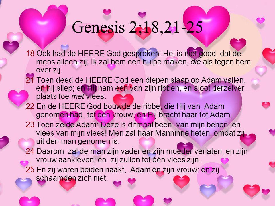 Genesis 2;18,21-25 18 Ook had de HEERE God gesproken: Het is niet goed, dat de mens alleen zij; Ik zal hem een hulpe maken, die als tegen hem over zij