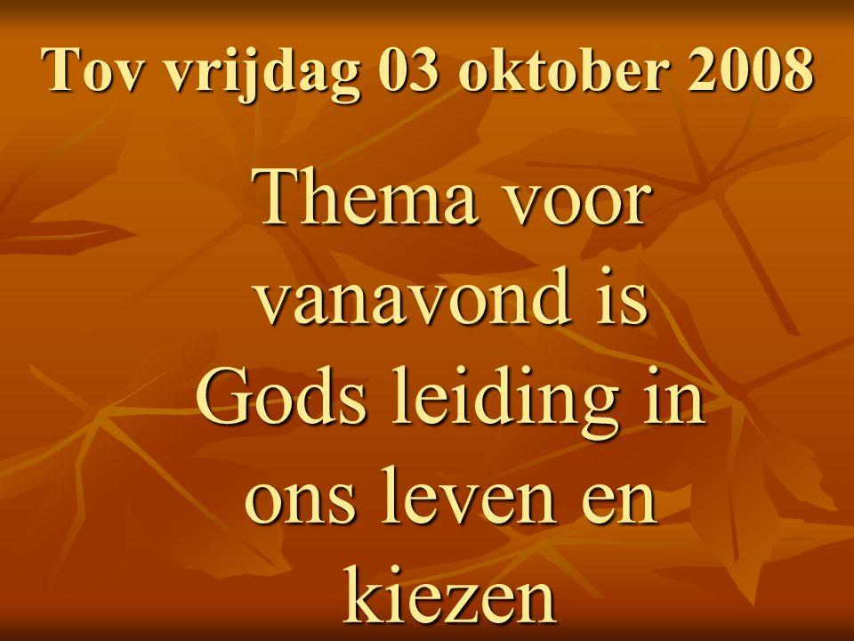 Tov vrijdag 03 oktober 2008 Thema voor vanavond is Gods leiding in ons leven en kiezen
