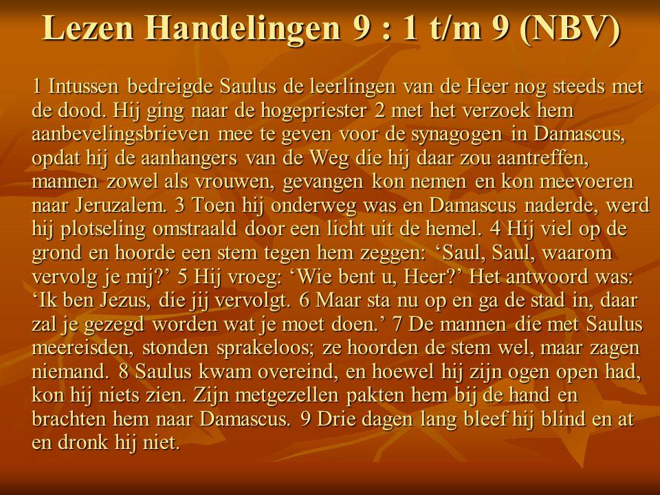 Lezen Handelingen 9 : 1 t/m 9 (NBV) 1 Intussen bedreigde Saulus de leerlingen van de Heer nog steeds met de dood.