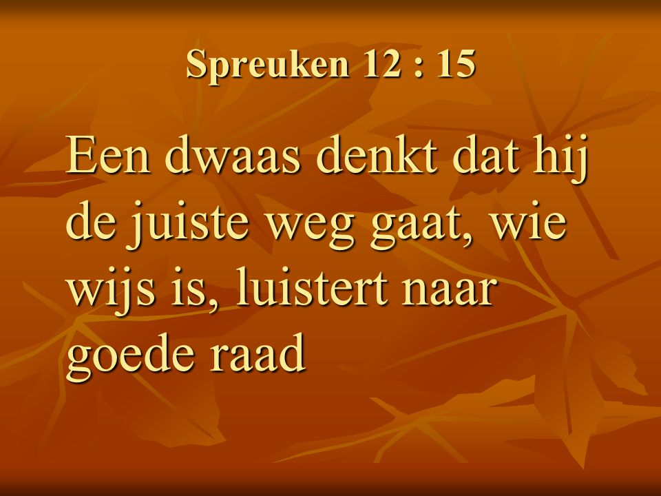 Spreuken 12 : 15 Een dwaas denkt dat hij de juiste weg gaat, wie wijs is, luistert naar goede raad