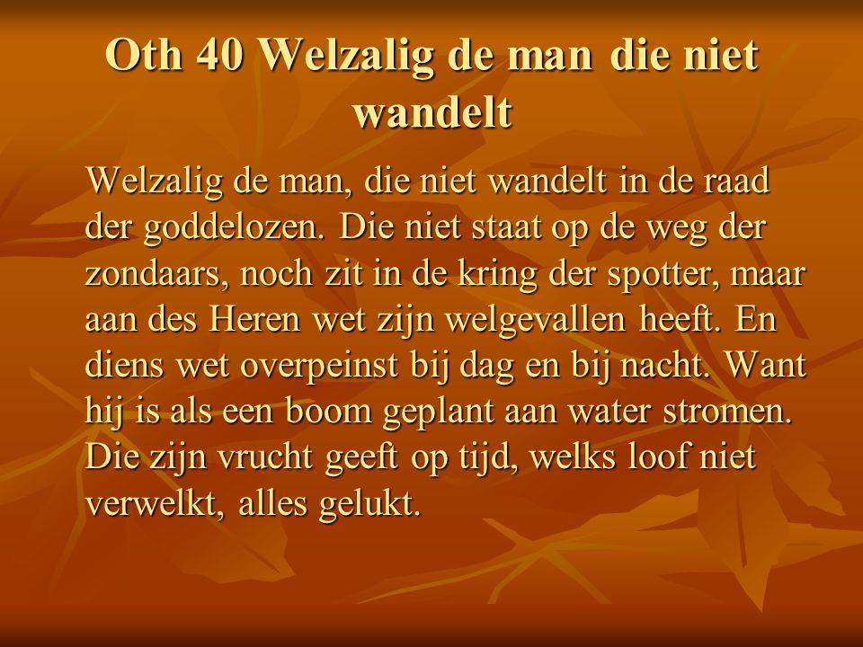 Oth 40 Welzalig de man die niet wandelt Welzalig de man, die niet wandelt in de raad der goddelozen. Die niet staat op de weg der zondaars, noch zit i
