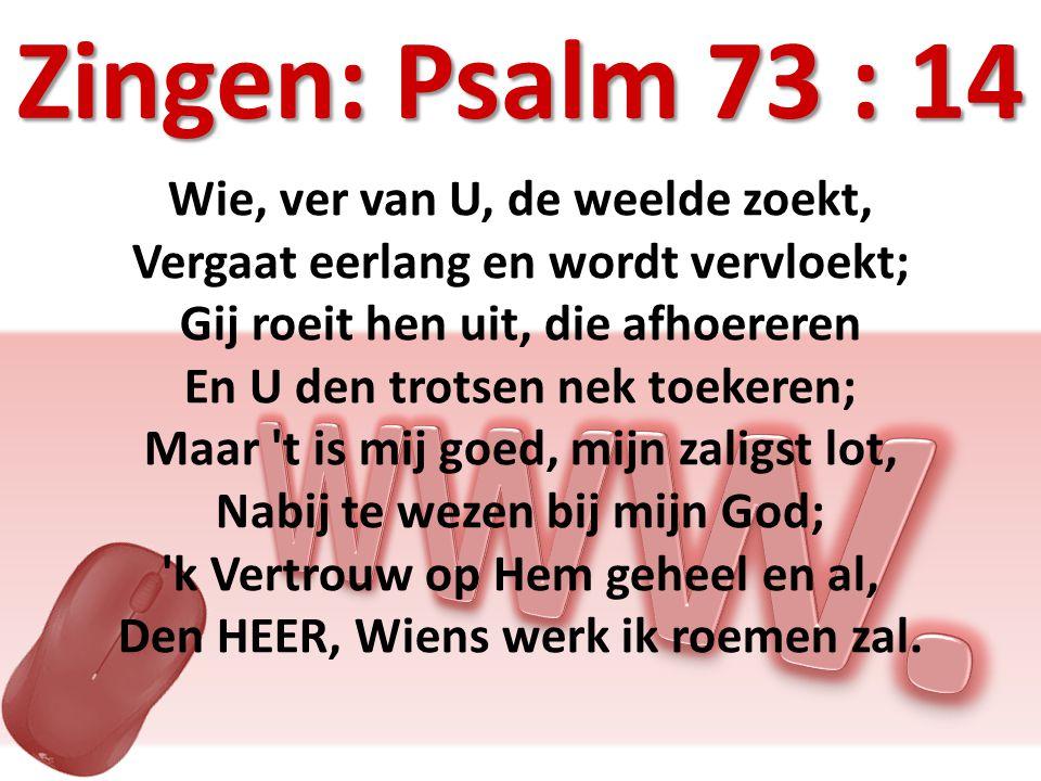 Zingen: Psalm 73 : 14 Wie, ver van U, de weelde zoekt, Vergaat eerlang en wordt vervloekt; Gij roeit hen uit, die afhoereren En U den trotsen nek toekeren; Maar t is mij goed, mijn zaligst lot, Nabij te wezen bij mijn God; k Vertrouw op Hem geheel en al, Den HEER, Wiens werk ik roemen zal.