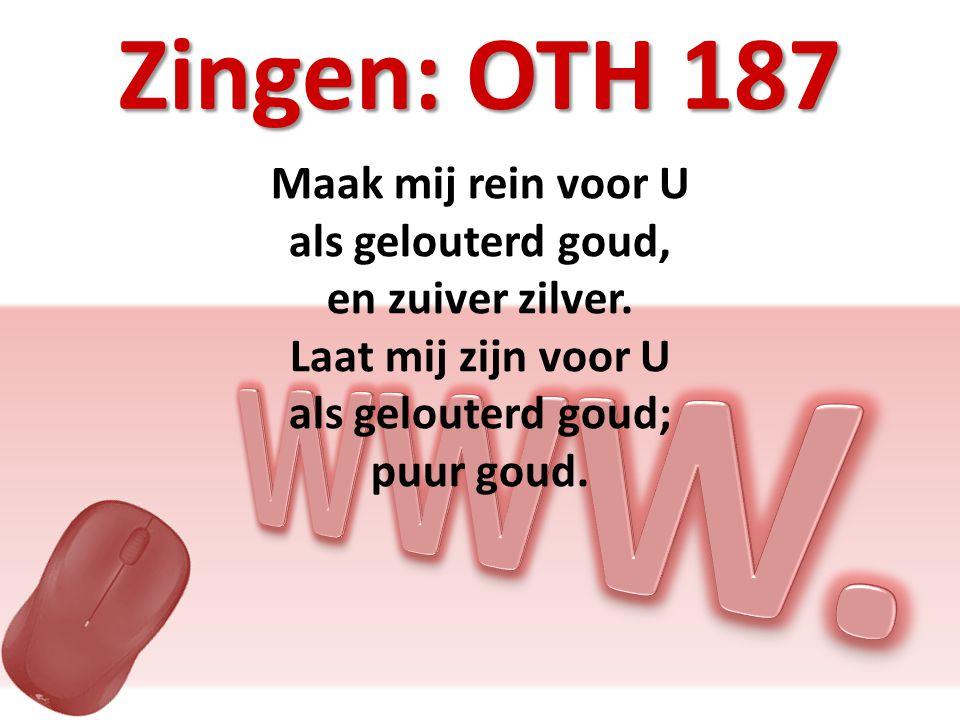 Zingen: OTH 187 Maak mij rein voor U als gelouterd goud, en zuiver zilver.