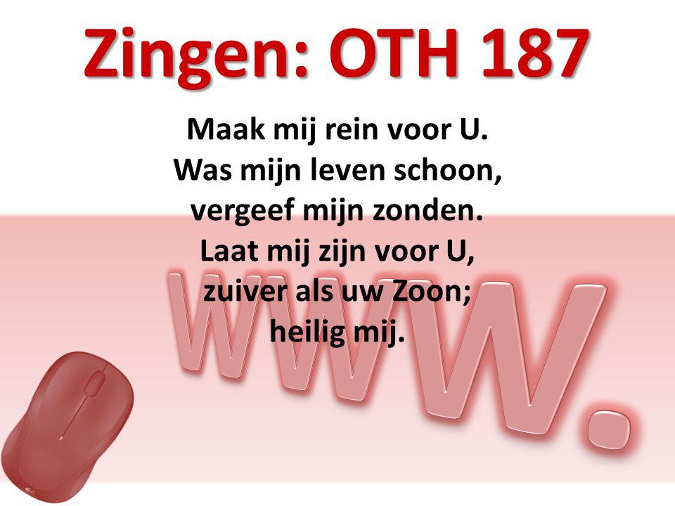 Zingen: OTH 187 Maak mij rein voor U. Was mijn leven schoon, vergeef mijn zonden.