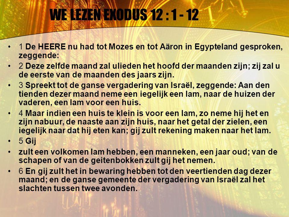 WE LEZEN EXODUS 12 : 1 - 12 7 En zij zullen van het bloed nemen, en strijken het aan de beide zijposten, en aan den bovendorpel, aan de huizen, in welke zij het eten zullen.