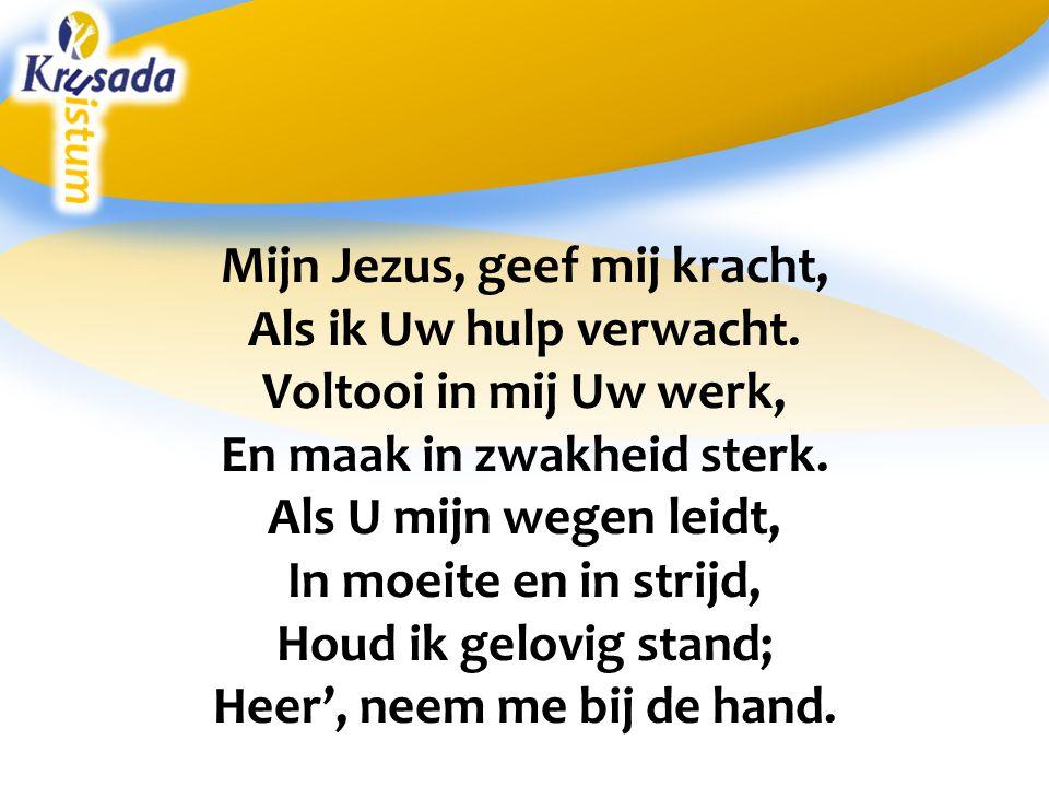 Mijn Jezus, geef mij kracht, Als ik Uw hulp verwacht. Voltooi in mij Uw werk, En maak in zwakheid sterk. Als U mijn wegen leidt, In moeite en in strij
