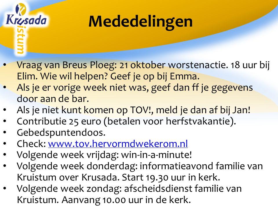 Mededelingen Vraag van Breus Ploeg: 21 oktober worstenactie. 18 uur bij Elim. Wie wil helpen? Geef je op bij Emma. Als je er vorige week niet was, gee