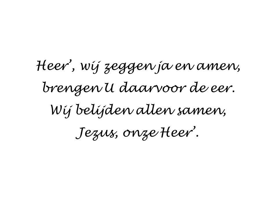 Heer', wij zeggen ja en amen, brengen U daarvoor de eer. Wij belijden allen samen, Jezus, onze Heer'.