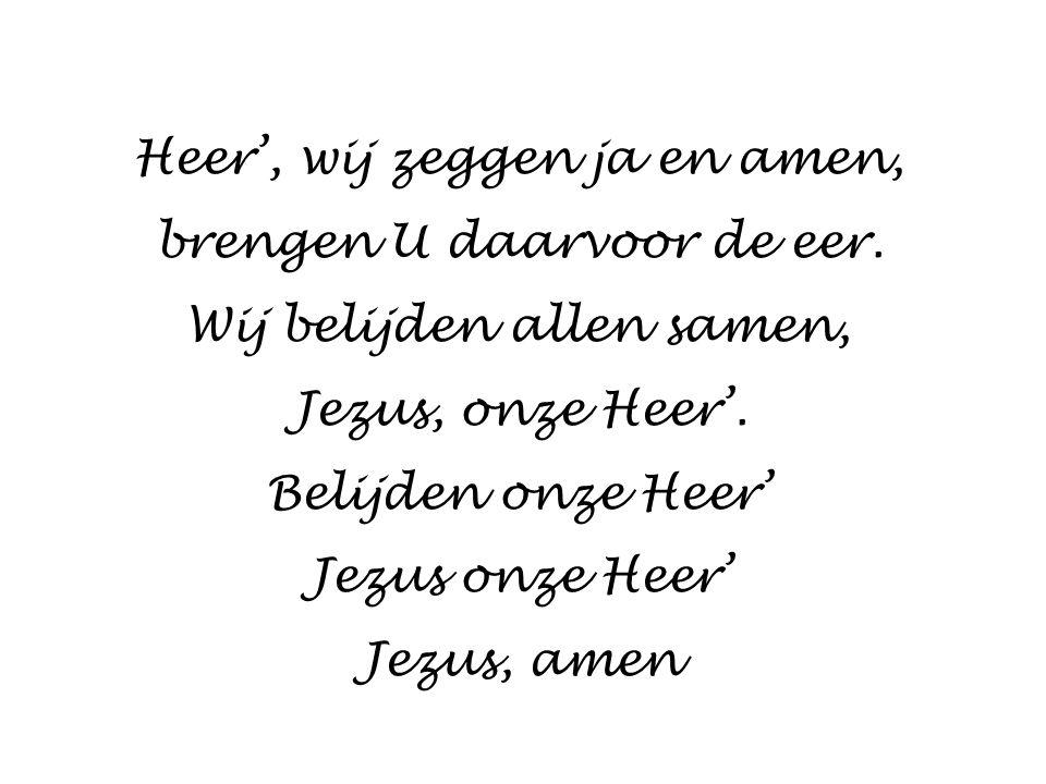 Heer', wij zeggen ja en amen, brengen U daarvoor de eer. Wij belijden allen samen, Jezus, onze Heer'. Belijden onze Heer' Jezus onze Heer' Jezus, amen