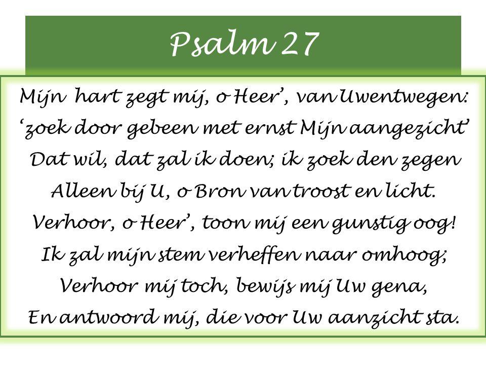 Psalm 27 Mijn hart zegt mij, o Heer', van Uwentwegen: 'zoek door gebeen met ernst Mijn aangezicht' Dat wil, dat zal ik doen; ik zoek den zegen Alleen bij U, o Bron van troost en licht.