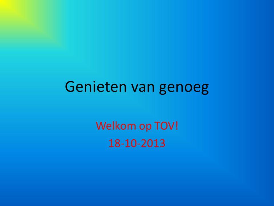 Genieten van genoeg Welkom op TOV! 18-10-2013