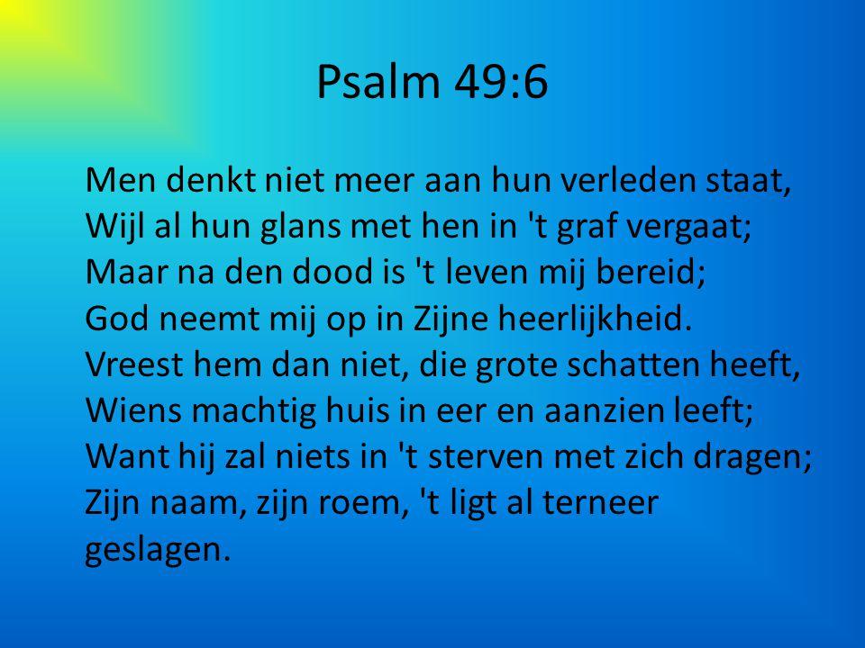 Psalm 49:6 Men denkt niet meer aan hun verleden staat, Wijl al hun glans met hen in 't graf vergaat; Maar na den dood is 't leven mij bereid; God neem