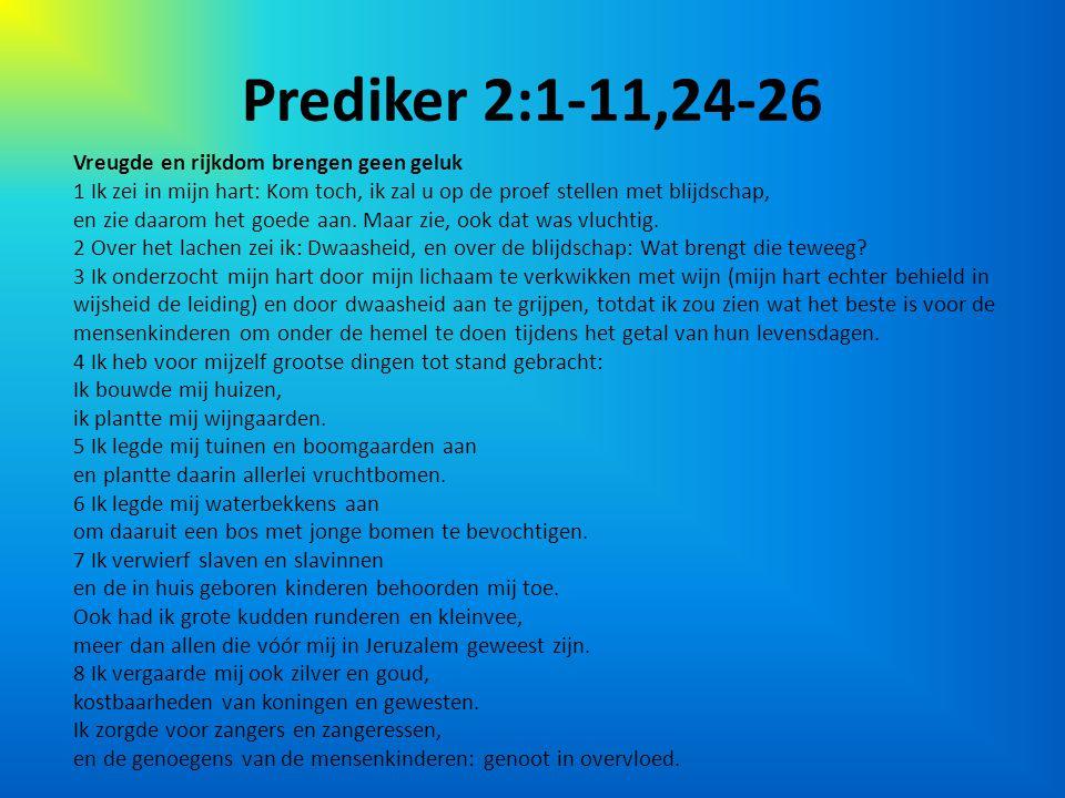 Prediker 2:1-11,24-26 Vreugde en rijkdom brengen geen geluk 1 Ik zei in mijn hart: Kom toch, ik zal u op de proef stellen met blijdschap, en zie daarom het goede aan.