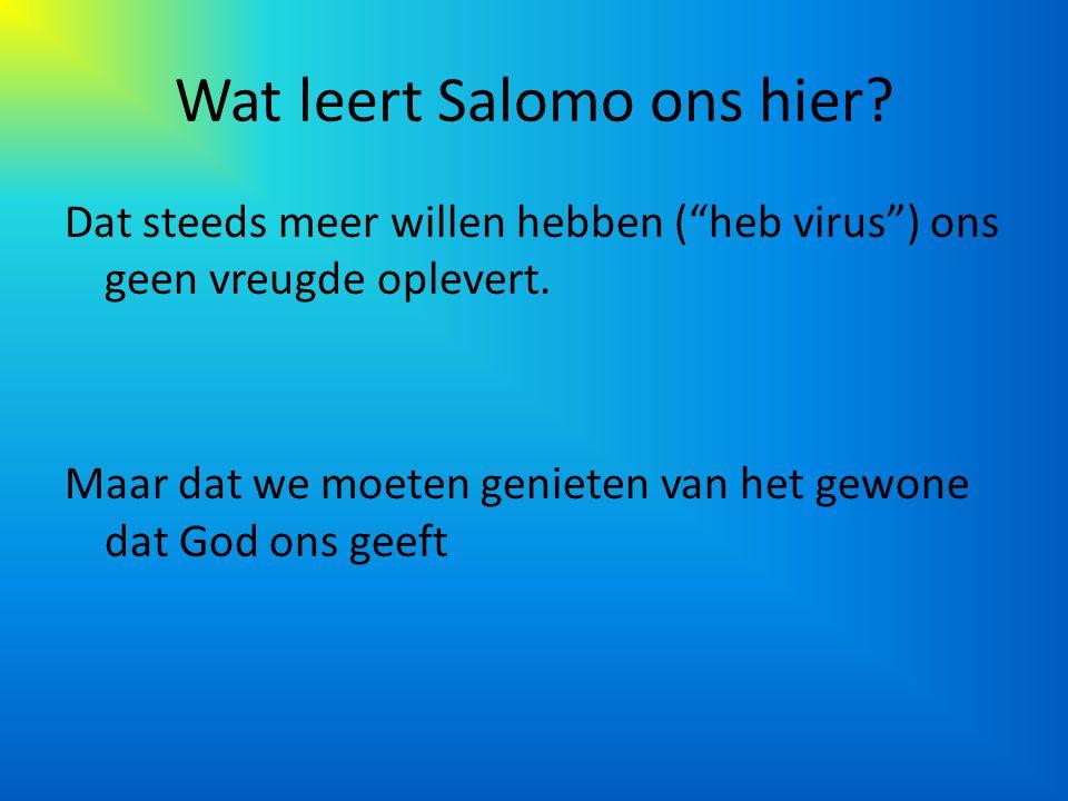 """Wat leert Salomo ons hier? Dat steeds meer willen hebben (""""heb virus"""") ons geen vreugde oplevert. Maar dat we moeten genieten van het gewone dat God o"""