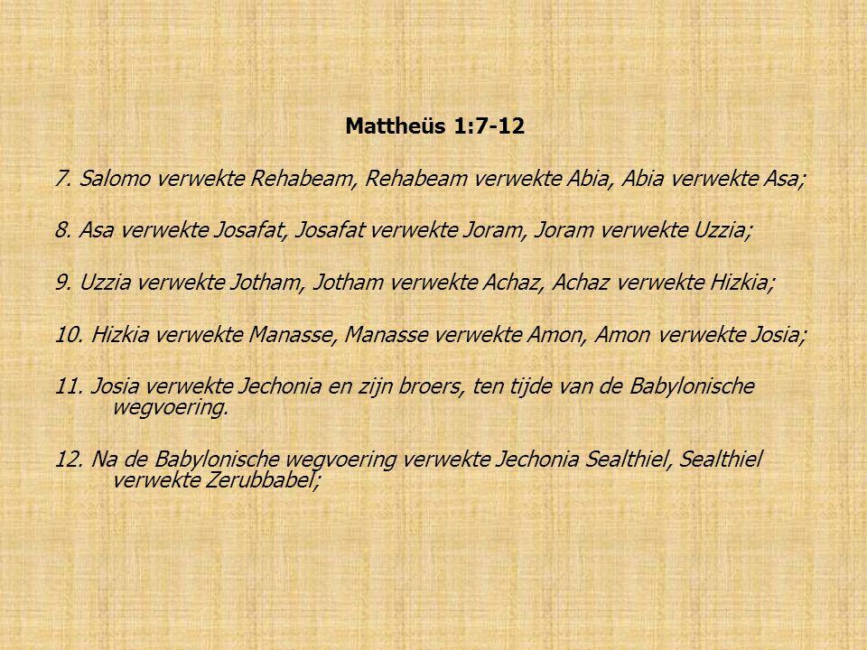 Mattheüs 1:7-12 7. Salomo verwekte Rehabeam, Rehabeam verwekte Abia, Abia verwekte Asa; 8.