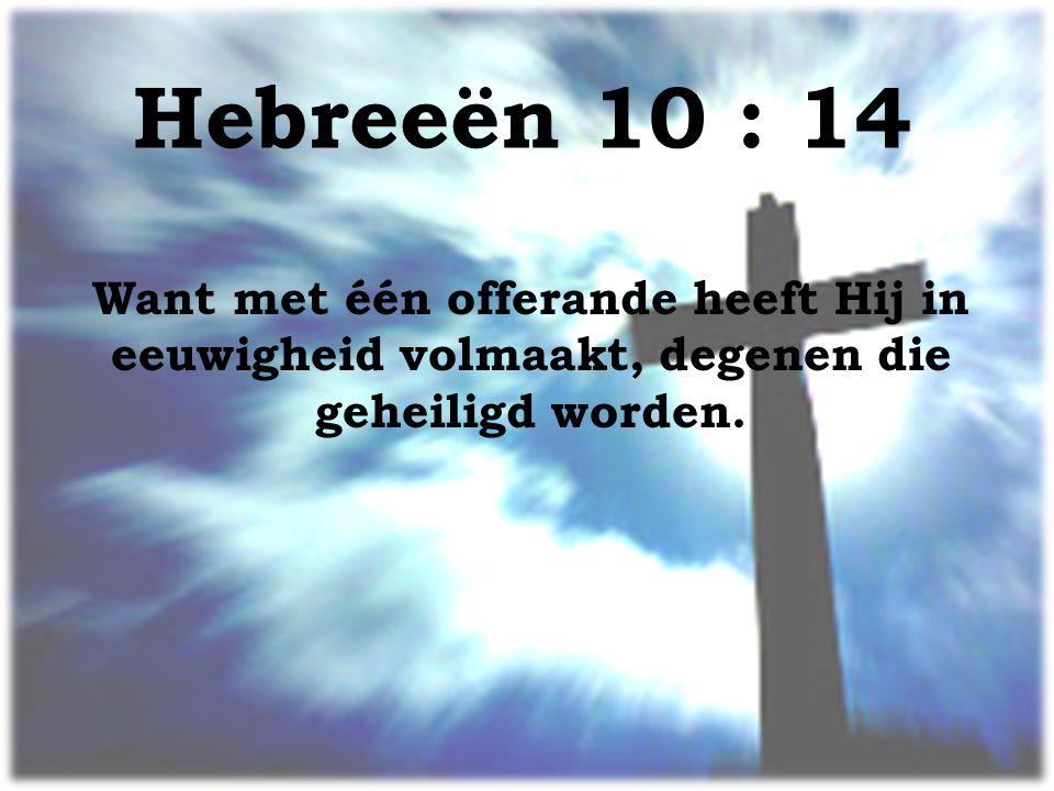 Hebreeёn 10 : 14 Want met één offerande heeft Hij in eeuwigheid volmaakt, degenen die geheiligd worden.
