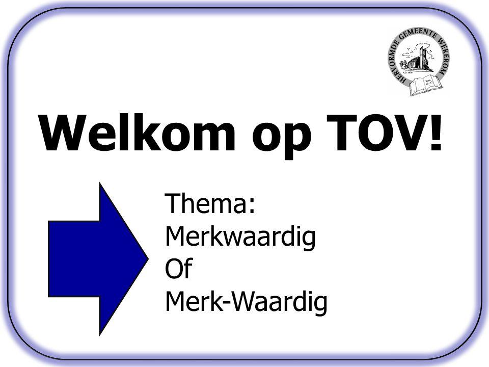 Welkom op TOV! Thema: Merkwaardig Of Merk-Waardig