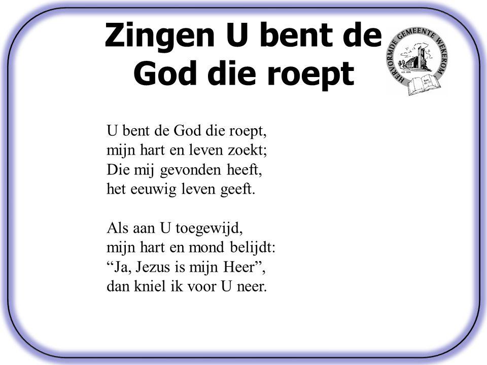 Zingen U bent de God die roept U bent de God die roept, mijn hart en leven zoekt; Die mij gevonden heeft, het eeuwig leven geeft.