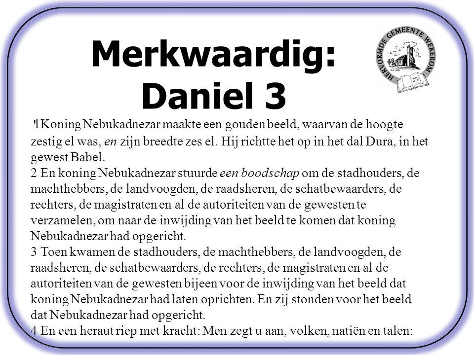 Merkwaardig: Daniel 3 ' 1Koning Nebukadnezar maakte een gouden beeld, waarvan de hoogte zestig el was, en zijn breedte zes el.