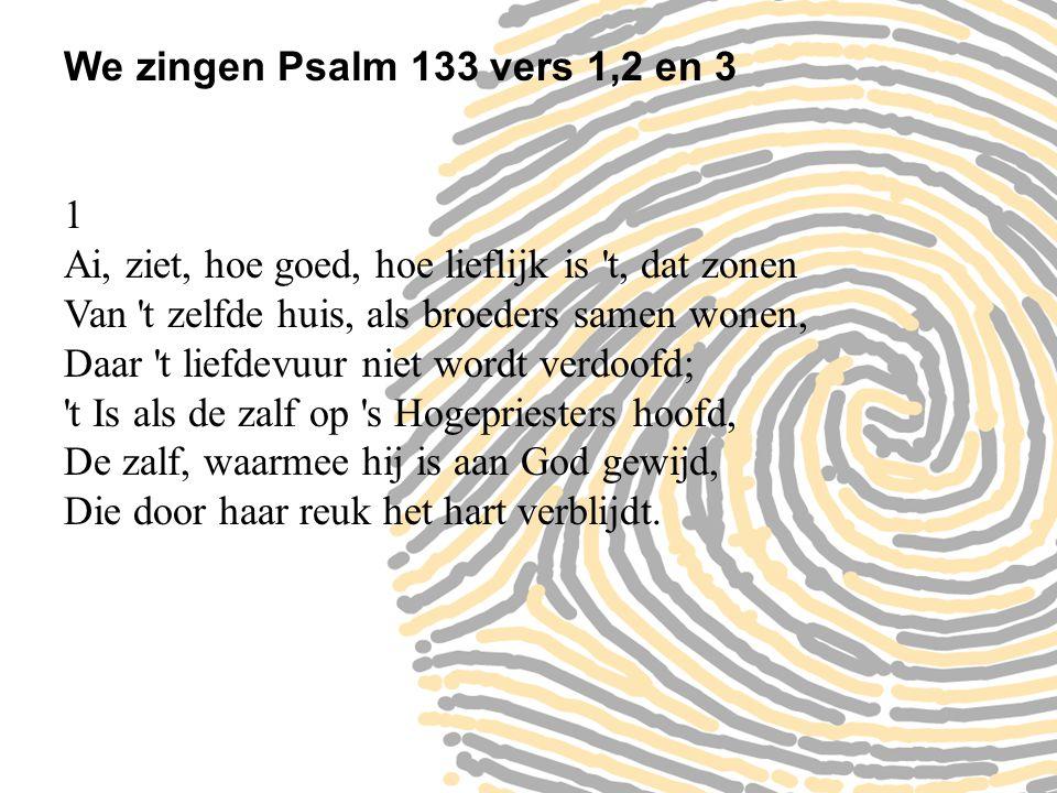 We zingen Psalm 133 vers 1,2 en 3 1 Ai, ziet, hoe goed, hoe lieflijk is 't, dat zonen Van 't zelfde huis, als broeders samen wonen, Daar 't liefdevuur
