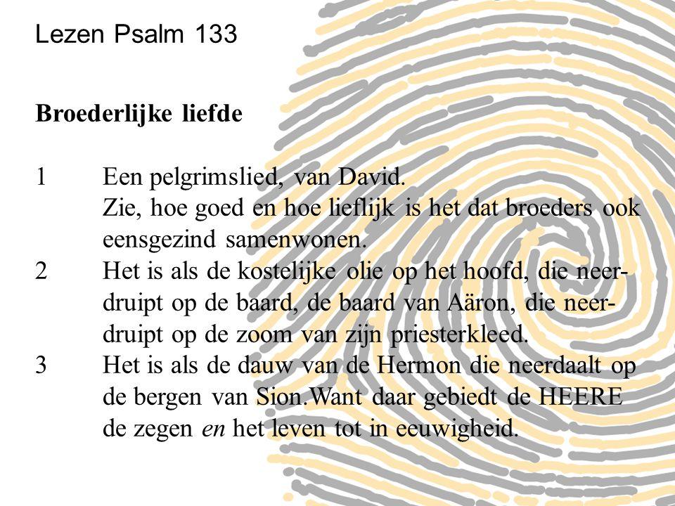 Lezen Psalm 133 Broederlijke liefde 1 Een pelgrimslied, van David. Zie, hoe goed en hoe lieflijk is het dat broeders ook eensgezind samenwonen. 2 Het