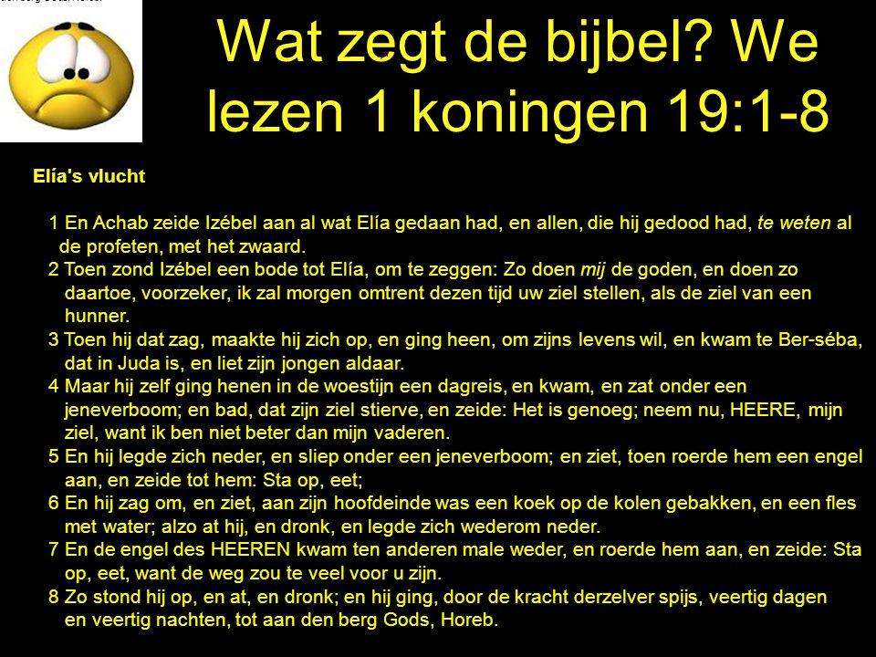 Wat zegt de bijbel? We lezen 1 koningen 19:1-8 den berg Gods, Horeb. Elía's vlucht 1 En Achab zeide Izébel aan al wat Elía gedaan had, en allen, die h
