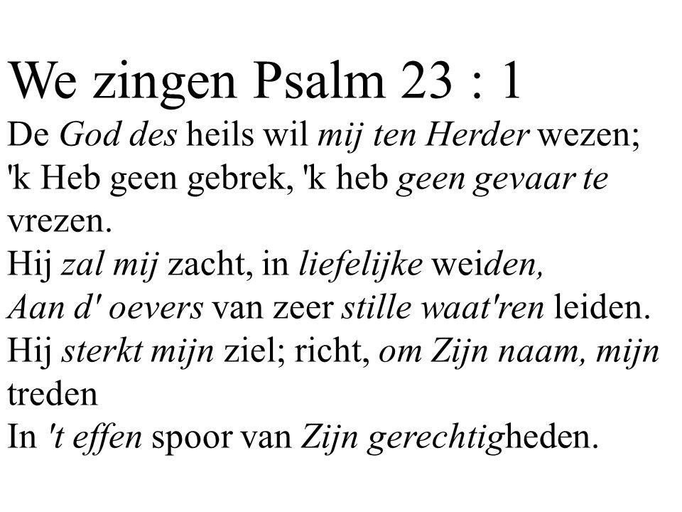 We zingen Psalm 23 : 1 De God des heils wil mij ten Herder wezen; 'k Heb geen gebrek, 'k heb geen gevaar te vrezen. Hij zal mij zacht, in liefelijke w