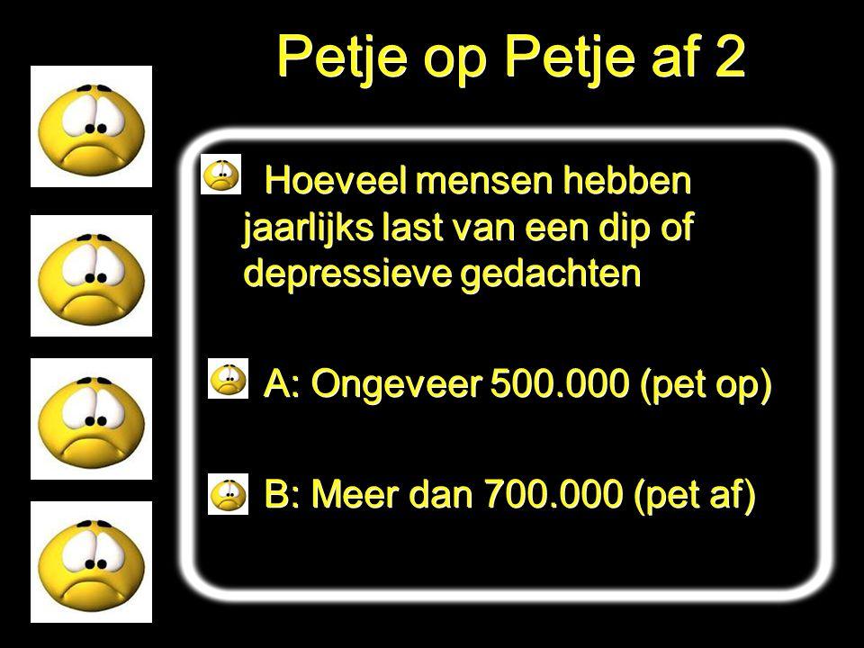 Petje op Petje af 2 Hoeveel mensen hebben jaarlijks last van een dip of depressieve gedachten A: Ongeveer 500.000 (pet op) B: Meer dan 700.000 (pet af