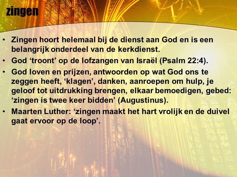 zingen Zingen hoort helemaal bij de dienst aan God en is een belangrijk onderdeel van de kerkdienst. God 'troont' op de lofzangen van Israël (Psalm 22