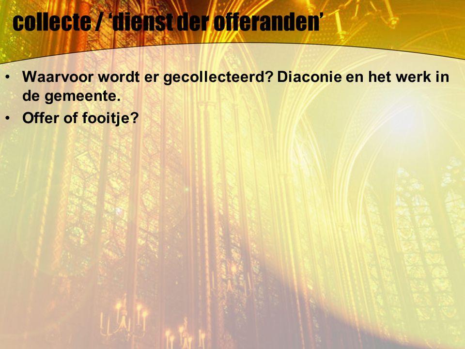 collecte / 'dienst der offeranden' Waarvoor wordt er gecollecteerd? Diaconie en het werk in de gemeente. Offer of fooitje?