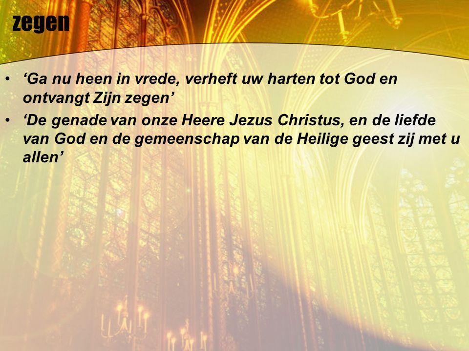 zegen 'Ga nu heen in vrede, verheft uw harten tot God en ontvangt Zijn zegen' 'De genade van onze Heere Jezus Christus, en de liefde van God en de gem
