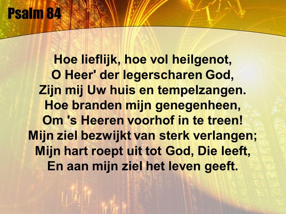 Psalm 84 Hoe lieflijk, hoe vol heilgenot, O Heer' der legerscharen God, Zijn mij Uw huis en tempelzangen. Hoe branden mijn genegenheen, Om 's Heeren v