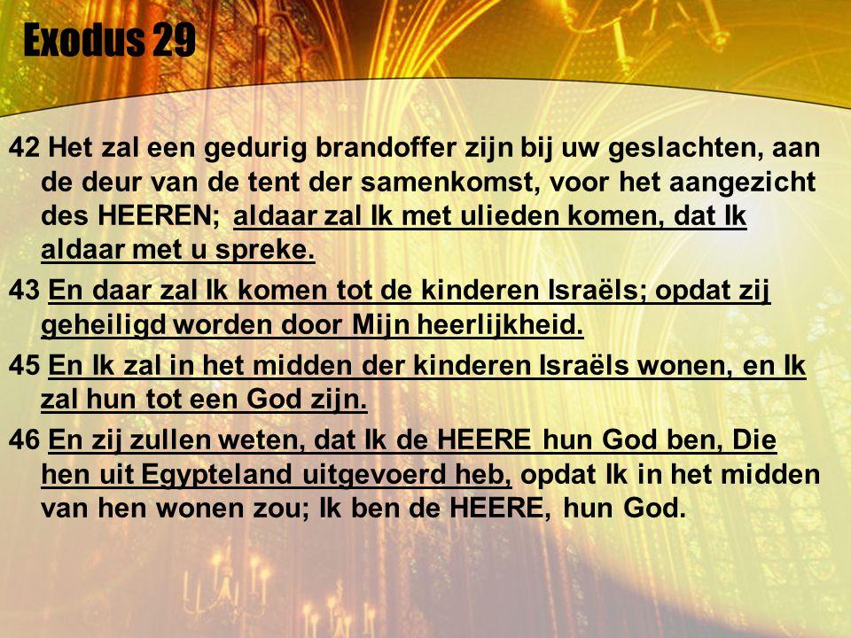 Exodus 29 42 Het zal een gedurig brandoffer zijn bij uw geslachten, aan de deur van de tent der samenkomst, voor het aangezicht des HEEREN; aldaar zal