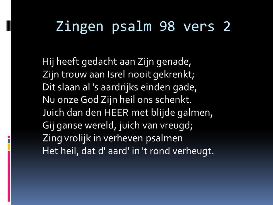 Zingen psalm 98 vers 2 Hij heeft gedacht aan Zijn genade, Zijn trouw aan Isrel nooit gekrenkt; Dit slaan al 's aardrijks einden gade, Nu onze God Zijn