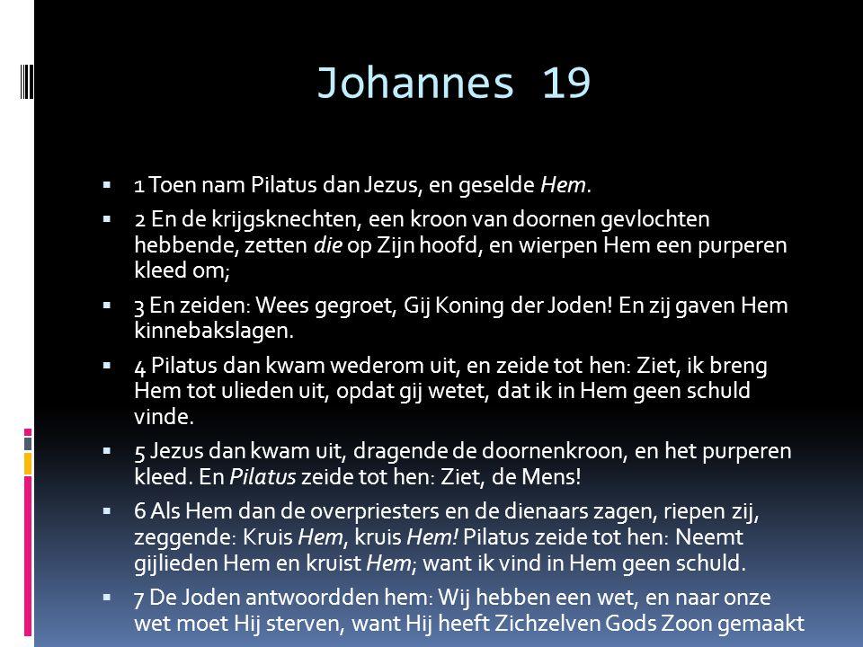 Johannes 19  1 Toen nam Pilatus dan Jezus, en geselde Hem.  2 En de krijgsknechten, een kroon van doornen gevlochten hebbende, zetten die op Zijn ho
