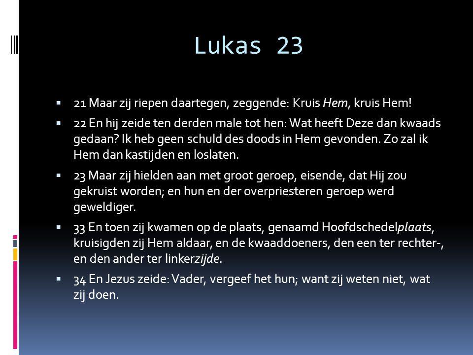 Lukas 23  21 Maar zij riepen daartegen, zeggende: Kruis Hem, kruis Hem!  22 En hij zeide ten derden male tot hen: Wat heeft Deze dan kwaads gedaan?