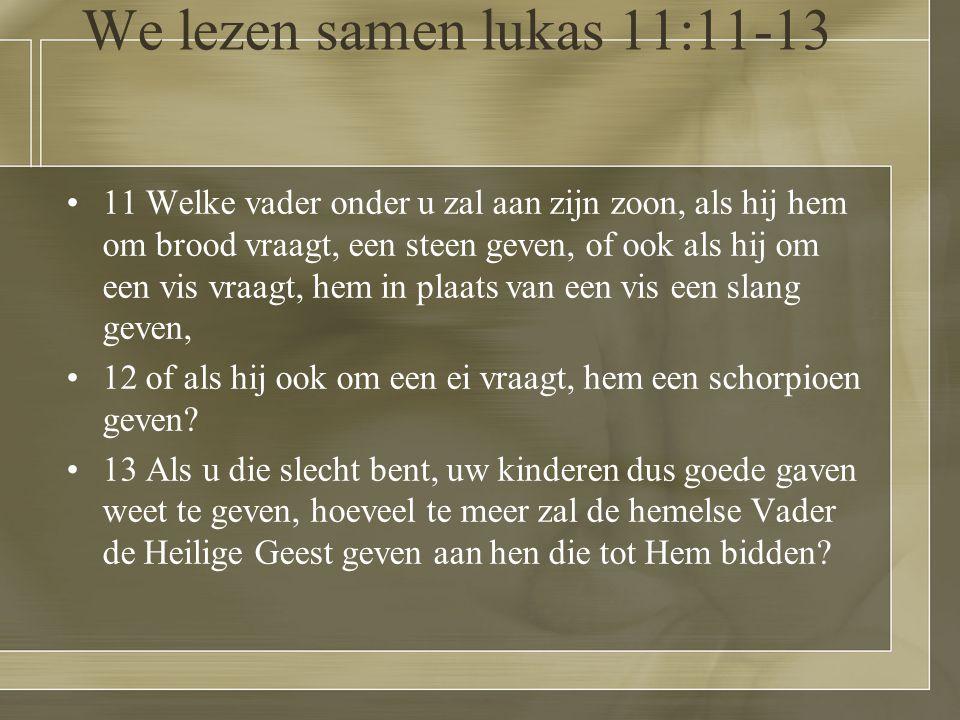 We lezen samen lukas 11:11-13 11 Welke vader onder u zal aan zijn zoon, als hij hem om brood vraagt, een steen geven, of ook als hij om een vis vraagt